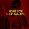 FRUIT FOR SHOSTAKOVIC